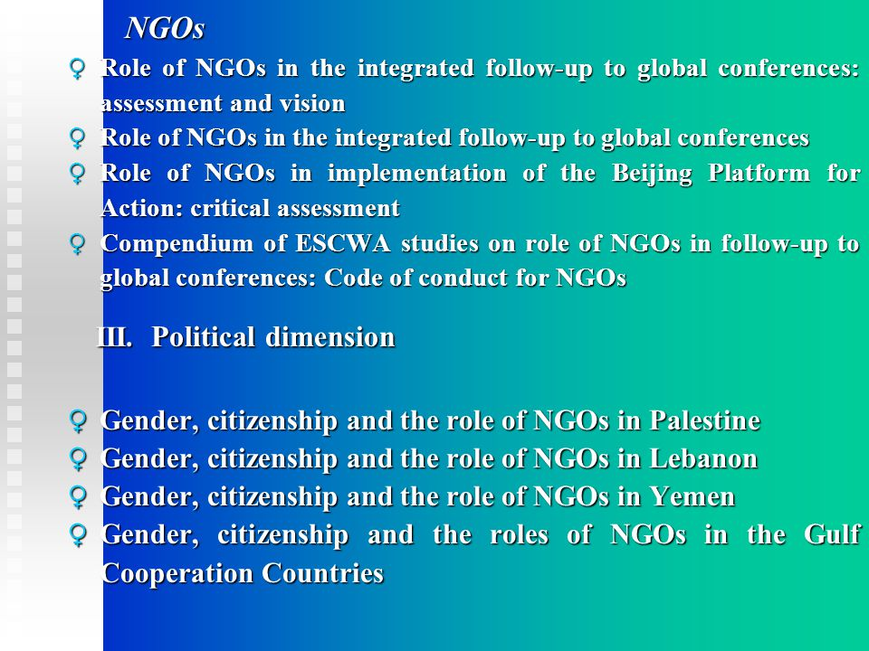 NGOs NGOs ♀ Role of NGOs in the integrated follow-up to global conferences: assessment and vision ♀ Role of NGOs in the integrated follow-up to global conferences ♀ Role of NGOs in implementation of the Beijing Platform for Action: critical assessment ♀ Compendium of ESCWA studies on role of NGOs in follow-up to global conferences: Code of conduct for NGOs III.