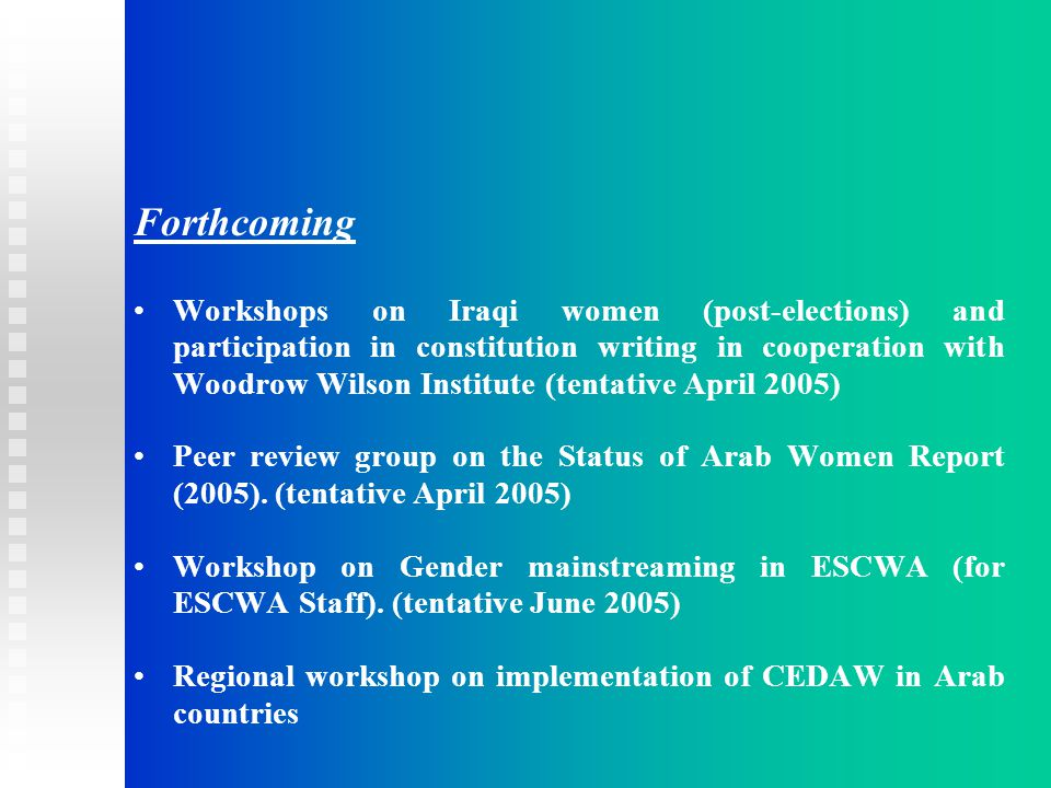 Forthcoming Workshops on Iraqi women (post-elections) and participation in constitution writing in cooperation with Woodrow Wilson Institute (tentative April 2005) Peer review group on the Status of Arab Women Report (2005).