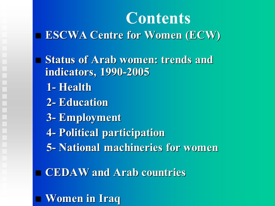 Contents ESCWA Centre for Women (ECW) ESCWA Centre for Women (ECW) Status of Arab women: trends and indicators, 1990-2005 Status of Arab women: trends and indicators, 1990-2005 1- Health 1- Health 2- Education 2- Education 3- Employment 3- Employment 4- Political participation 4- Political participation 5- National machineries for women 5- National machineries for women CEDAW and Arab countries CEDAW and Arab countries Women in Iraq Women in Iraq