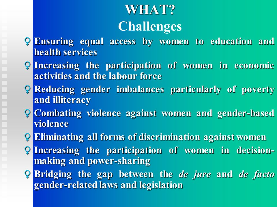 WHAT? WHAT? Challenges ♀ Ensuring equal access by women to education and health services ♀ Increasing the participation of women in economic activitie