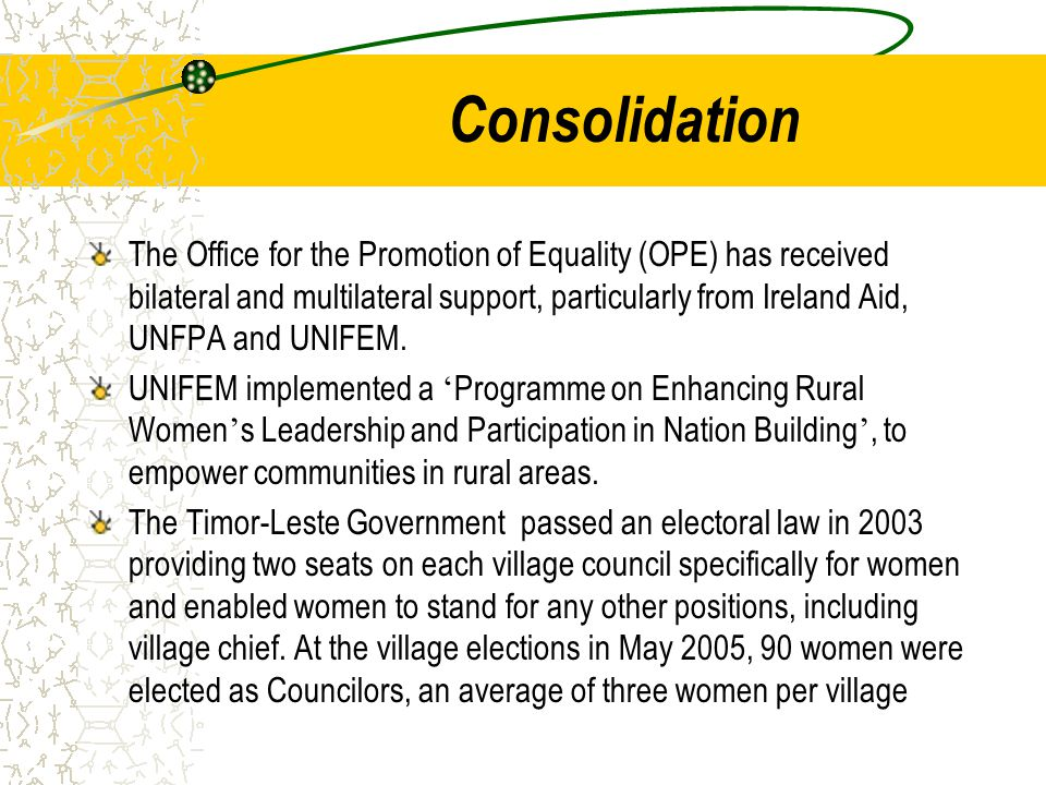 Consolidation The Office for the Promotion of Equality (OPE) has received bilateral and multilateral support, particularly from Ireland Aid, UNFPA and UNIFEM.