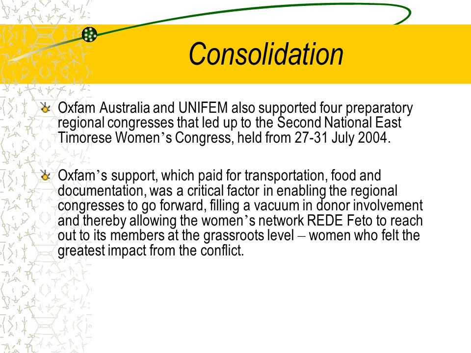 Consolidation Oxfam Australia and UNIFEM also supported four preparatory regional congresses that led up to the Second National East Timorese Women ' s Congress, held from July 2004.