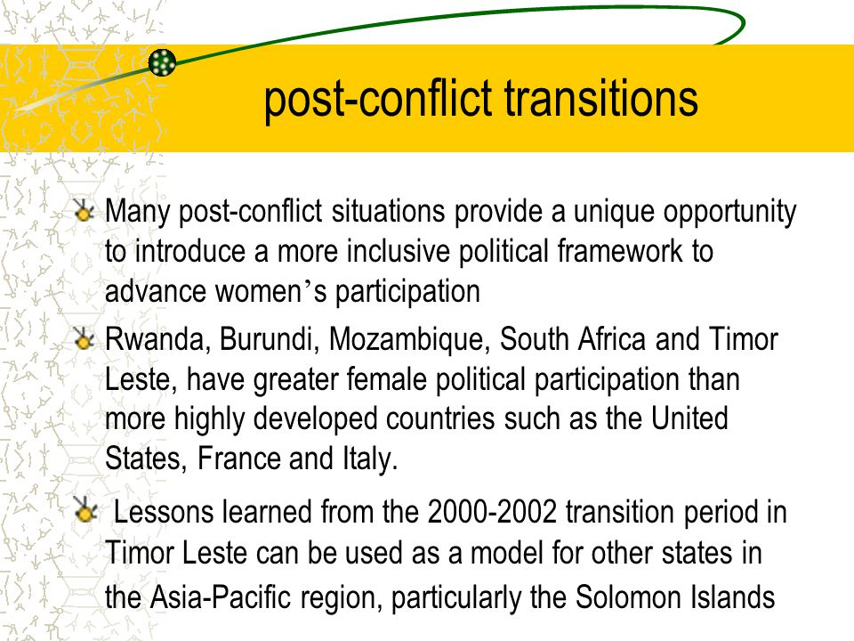 Conclusions and Recommendations Crucial window for women to consolidate gains made during struggle and period of conflict, to embed their values and priorities into national reconstruction : a blueprint for a plan of action for post-conflict empowerment of women be developed with mechanisms and processes agreed to and supported by multi and bilateral actors; Regional fund should be established to train and support potential women candidates, and to provide civic and electoral education ;
