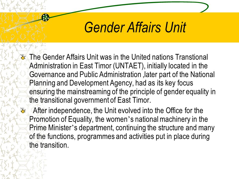 Gender Affairs Unit The Gender Affairs Unit was in the United nations Transtional Administration in East Timor (UNTAET), initially located in the Governance and Public Administration,later part of the National Planning and Development Agency, had as its key focus ensuring the mainstreaming of the principle of gender equality in the transitional government of East Timor.