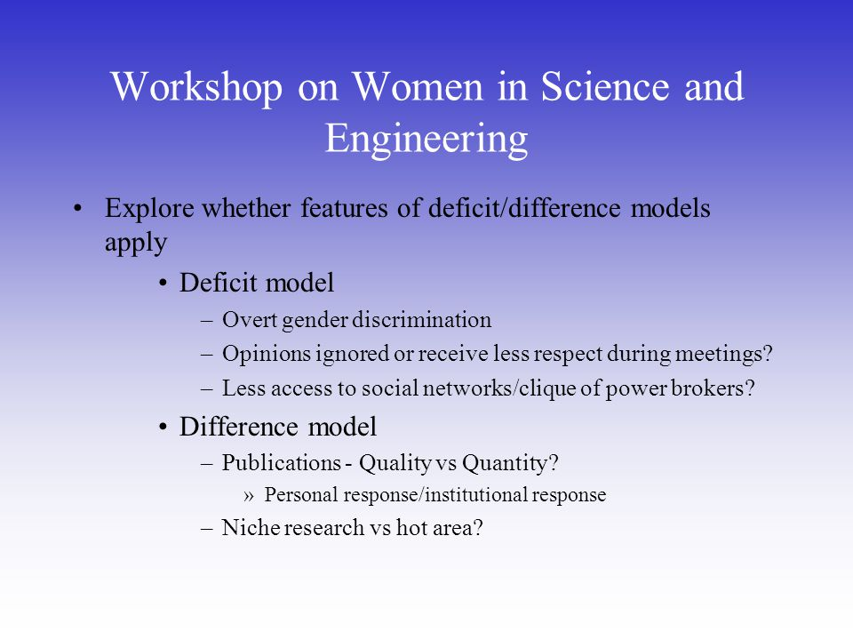 Workshop on Women in Science and Engineering Explore whether features of deficit/difference models apply Deficit model –Overt gender discrimination –Opinions ignored or receive less respect during meetings.