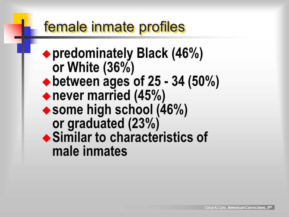 Clear & Cole, American Corrections, 8 th female inmate profiles  predominately Black (46%) or White (36%)  between ages of 25 - 34 (50%)  never mar