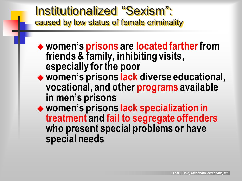 "Clear & Cole, American Corrections, 8 th Institutionalized ""Sexism"": caused by low status of female criminality  women's prisons are located farther"