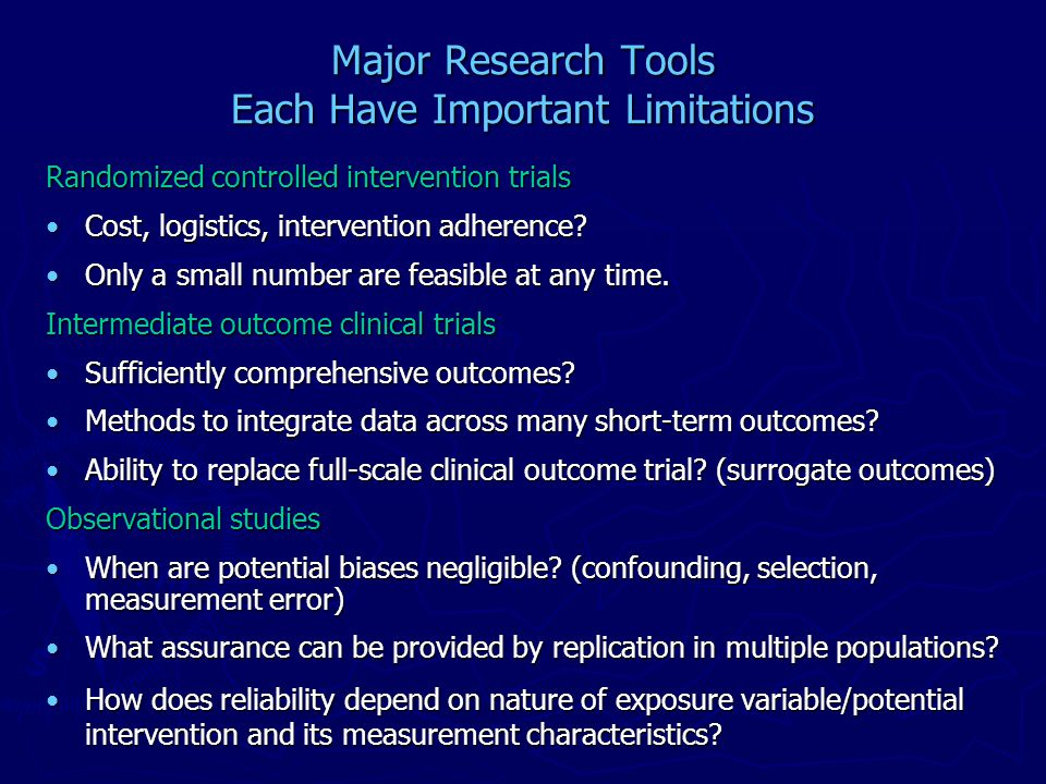 Major Research Tools Each Have Important Limitations Randomized controlled intervention trials Cost, logistics, intervention adherence Cost, logistics, intervention adherence.