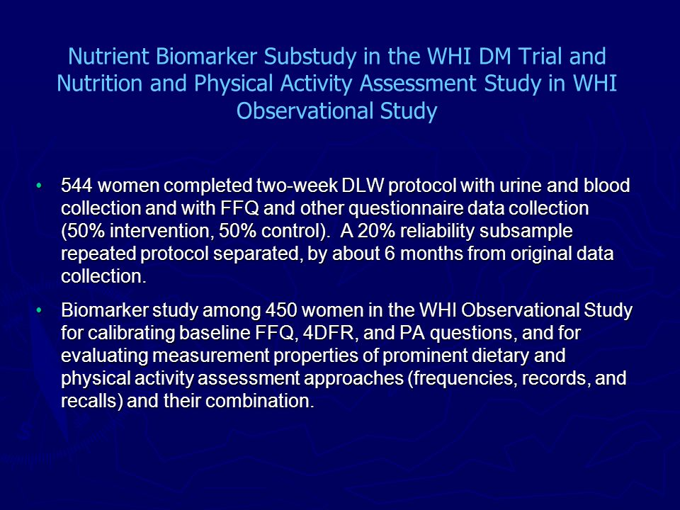 Nutrient Biomarker Substudy in the WHI DM Trial and Nutrition and Physical Activity Assessment Study in WHI Observational Study 544 women completed two-week DLW protocol with urine and blood collection and with FFQ and other questionnaire data collection (50% intervention, 50% control).