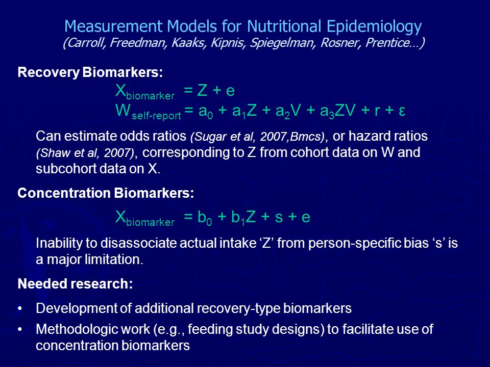Measurement Models for Nutritional Epidemiology (Carroll, Freedman, Kaaks, Kipnis, Spiegelman, Rosner, Prentice…) Recovery Biomarkers: X biomarker = Z + e W self-report = a 0 + a 1 Z + a 2 V + a 3 ZV + r + ε Can estimate odds ratios (Sugar et al, 2007,Bmcs), or hazard ratios (Shaw et al, 2007), corresponding to Z from cohort data on W and subcohort data on X.
