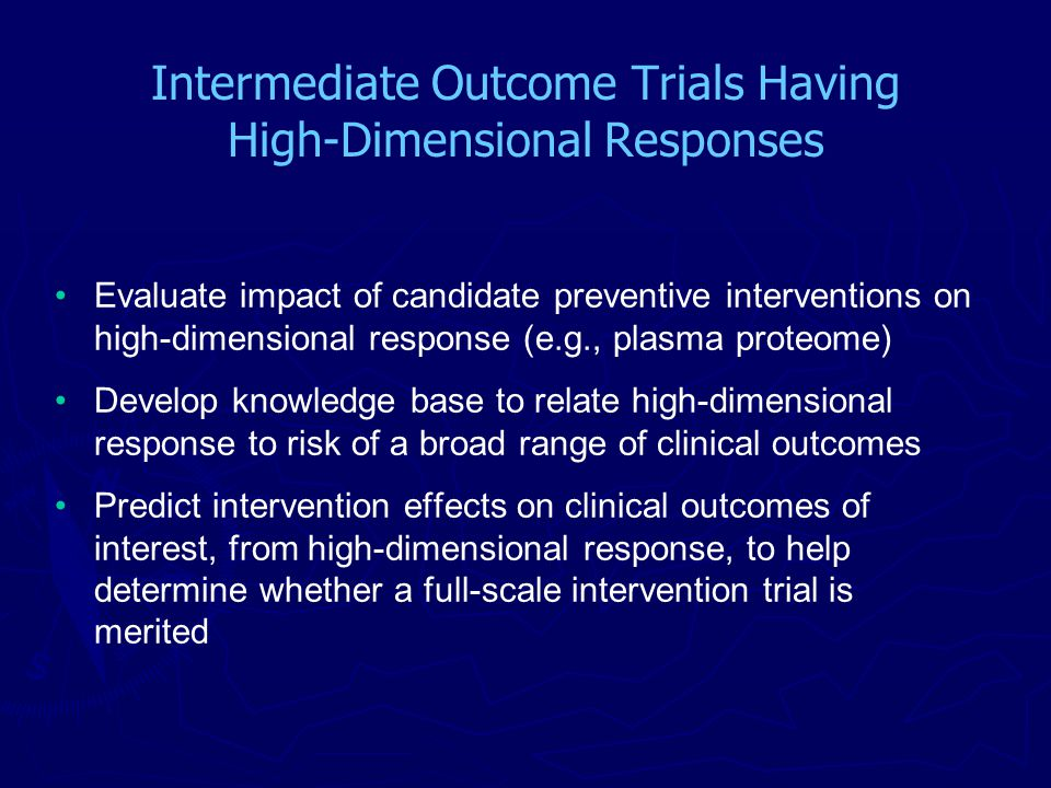 Intermediate Outcome Trials Having High-Dimensional Responses Evaluate impact of candidate preventive interventions on high-dimensional response (e.g., plasma proteome) Develop knowledge base to relate high-dimensional response to risk of a broad range of clinical outcomes Predict intervention effects on clinical outcomes of interest, from high-dimensional response, to help determine whether a full-scale intervention trial is merited