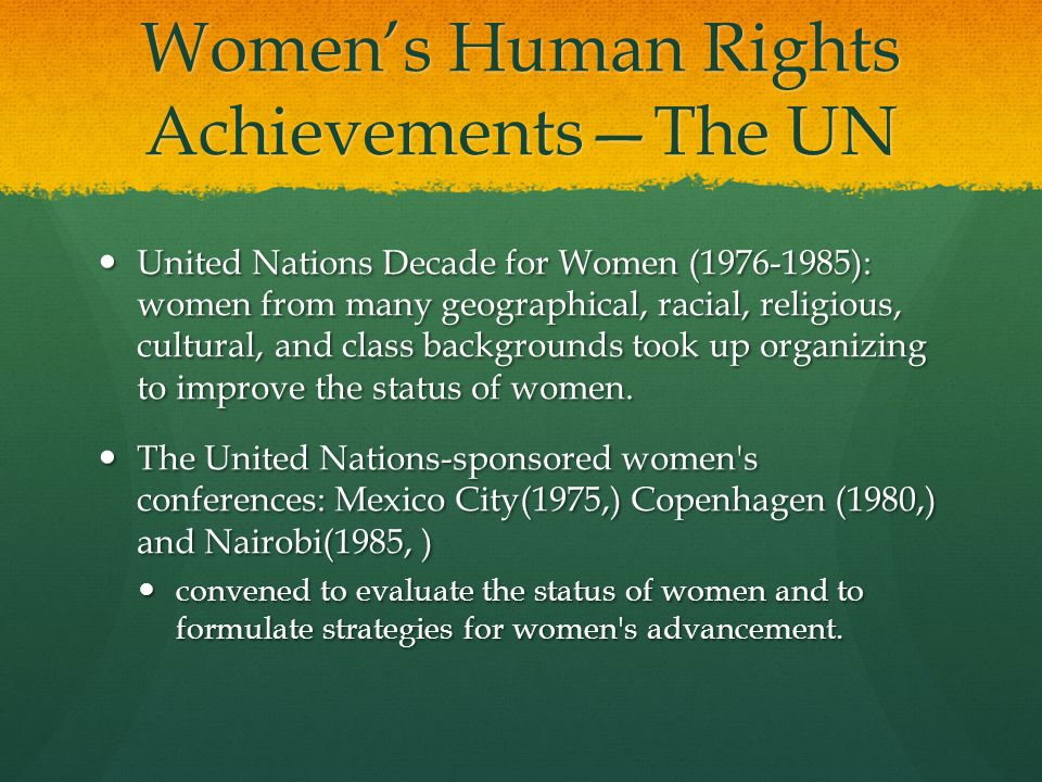Women's Human Rights Achievements—The UN United Nations Decade for Women ( ): women from many geographical, racial, religious, cultural, and class backgrounds took up organizing to improve the status of women.