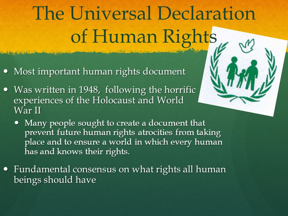 The Universal Declaration of Human Rights Most important human rights document Most important human rights document Was written in 1948, following the horrific experiences of the Holocaust and World War II Was written in 1948, following the horrific experiences of the Holocaust and World War II Many people sought to create a document that prevent future human rights atrocities from taking place and to ensure a world in which every human has and knows their rights.