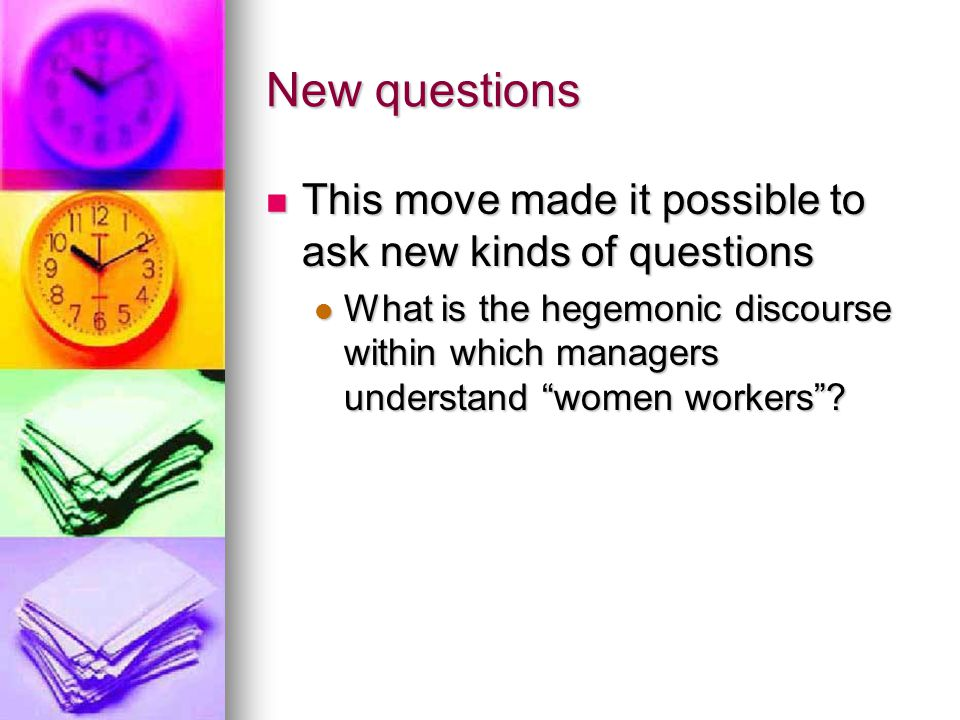 New questions This move made it possible to ask new kinds of questions This move made it possible to ask new kinds of questions What is the hegemonic discourse within which managers understand women workers .