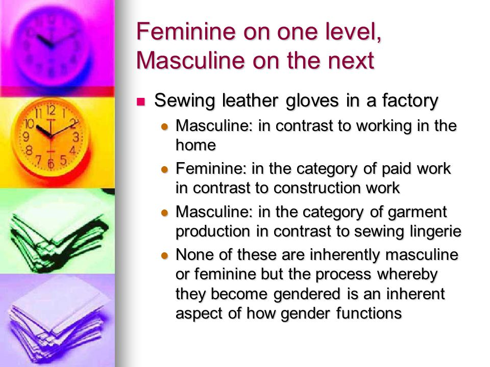 Feminine on one level, Masculine on the next Sewing leather gloves in a factory Sewing leather gloves in a factory Masculine: in contrast to working in the home Masculine: in contrast to working in the home Feminine: in the category of paid work in contrast to construction work Feminine: in the category of paid work in contrast to construction work Masculine: in the category of garment production in contrast to sewing lingerie Masculine: in the category of garment production in contrast to sewing lingerie None of these are inherently masculine or feminine but the process whereby they become gendered is an inherent aspect of how gender functions None of these are inherently masculine or feminine but the process whereby they become gendered is an inherent aspect of how gender functions