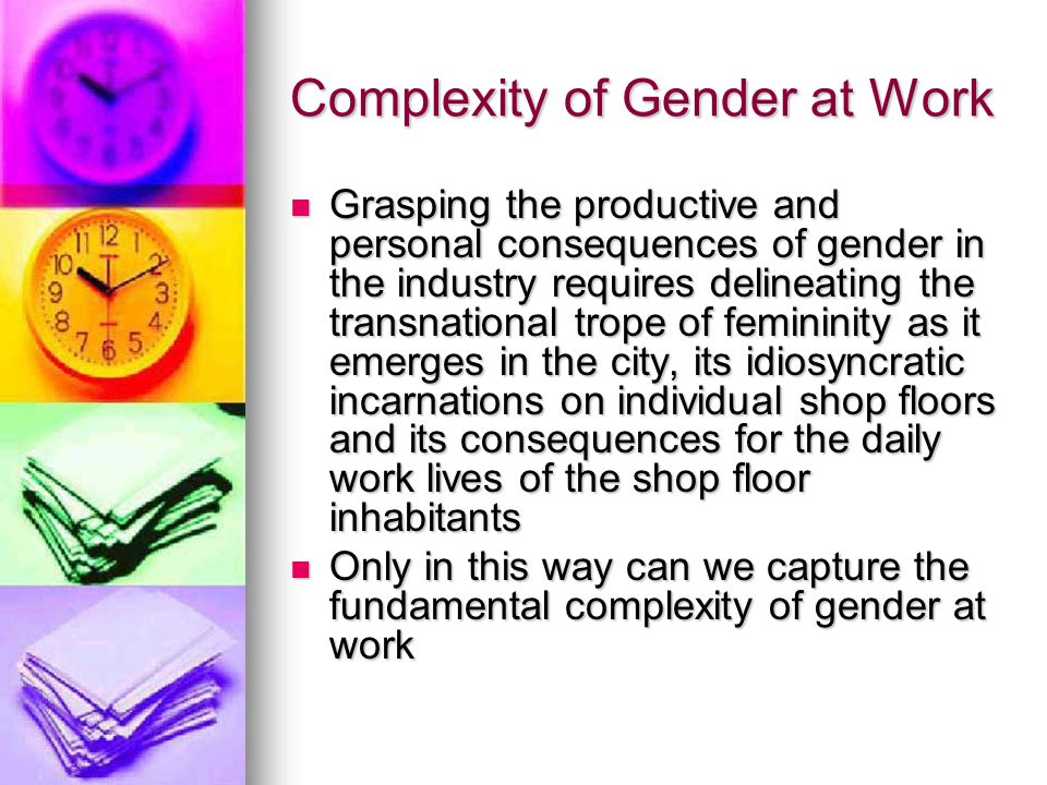 Complexity of Gender at Work Grasping the productive and personal consequences of gender in the industry requires delineating the transnational trope of femininity as it emerges in the city, its idiosyncratic incarnations on individual shop floors and its consequences for the daily work lives of the shop floor inhabitants Grasping the productive and personal consequences of gender in the industry requires delineating the transnational trope of femininity as it emerges in the city, its idiosyncratic incarnations on individual shop floors and its consequences for the daily work lives of the shop floor inhabitants Only in this way can we capture the fundamental complexity of gender at work Only in this way can we capture the fundamental complexity of gender at work