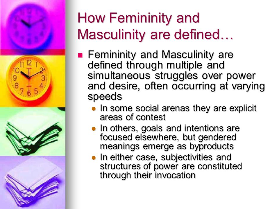 How Femininity and Masculinity are defined… Femininity and Masculinity are defined through multiple and simultaneous struggles over power and desire, often occurring at varying speeds Femininity and Masculinity are defined through multiple and simultaneous struggles over power and desire, often occurring at varying speeds In some social arenas they are explicit areas of contest In some social arenas they are explicit areas of contest In others, goals and intentions are focused elsewhere, but gendered meanings emerge as byproducts In others, goals and intentions are focused elsewhere, but gendered meanings emerge as byproducts In either case, subjectivities and structures of power are constituted through their invocation In either case, subjectivities and structures of power are constituted through their invocation