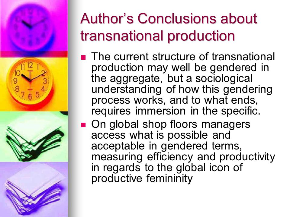 Author's Conclusions about transnational production The current structure of transnational production may well be gendered in the aggregate, but a sociological understanding of how this gendering process works, and to what ends, requires immersion in the specific.