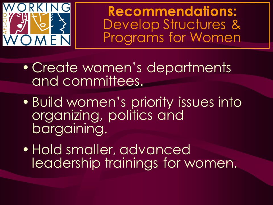 Recommendations: Develop Structures & Programs for Women Create women's departments and committees. Build women's priority issues into organizing, pol