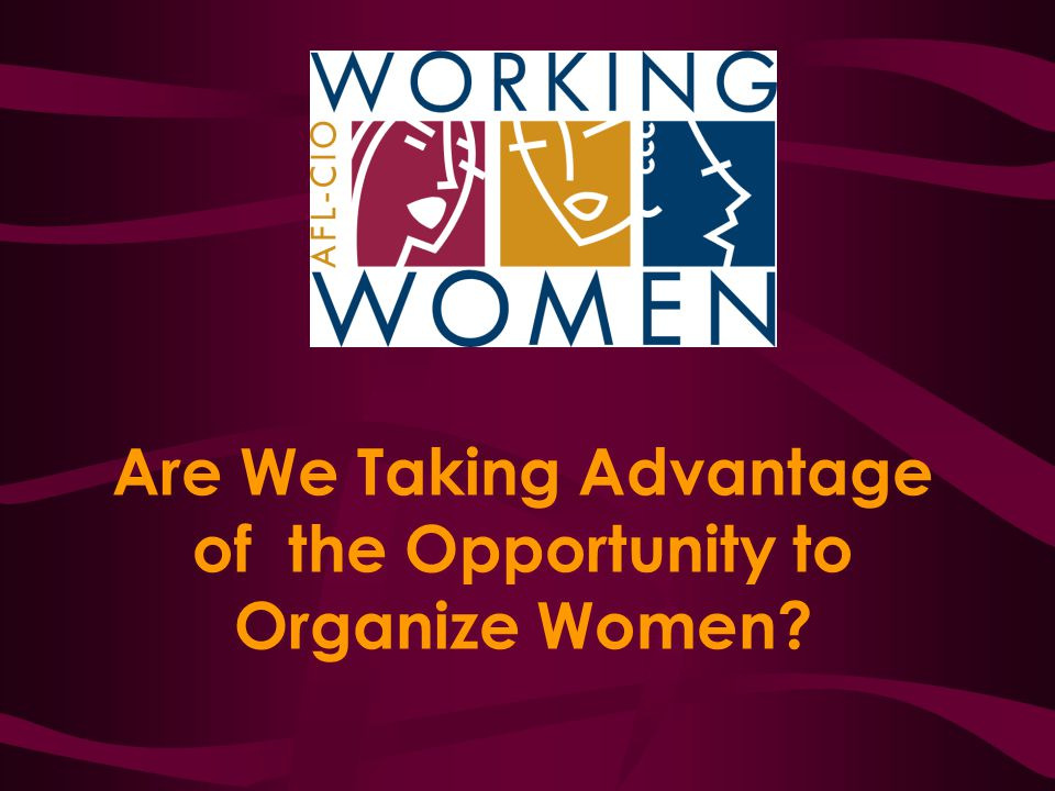 Are We Taking Advantage of the Opportunity to Organize Women?