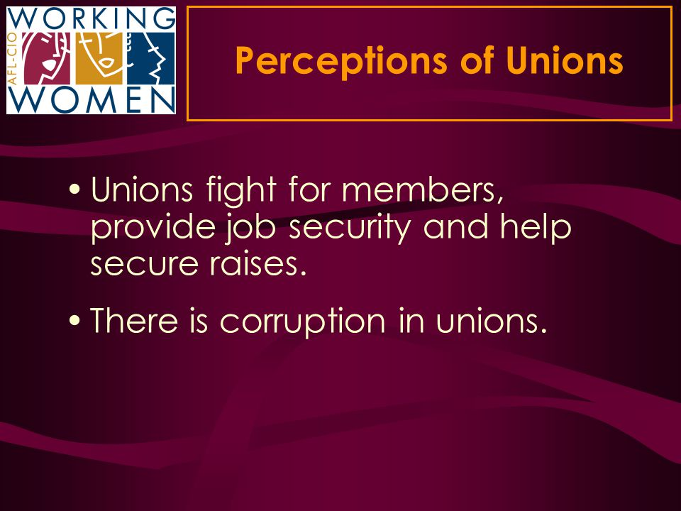 Perceptions of Unions Unions fight for members, provide job security and help secure raises. There is corruption in unions.
