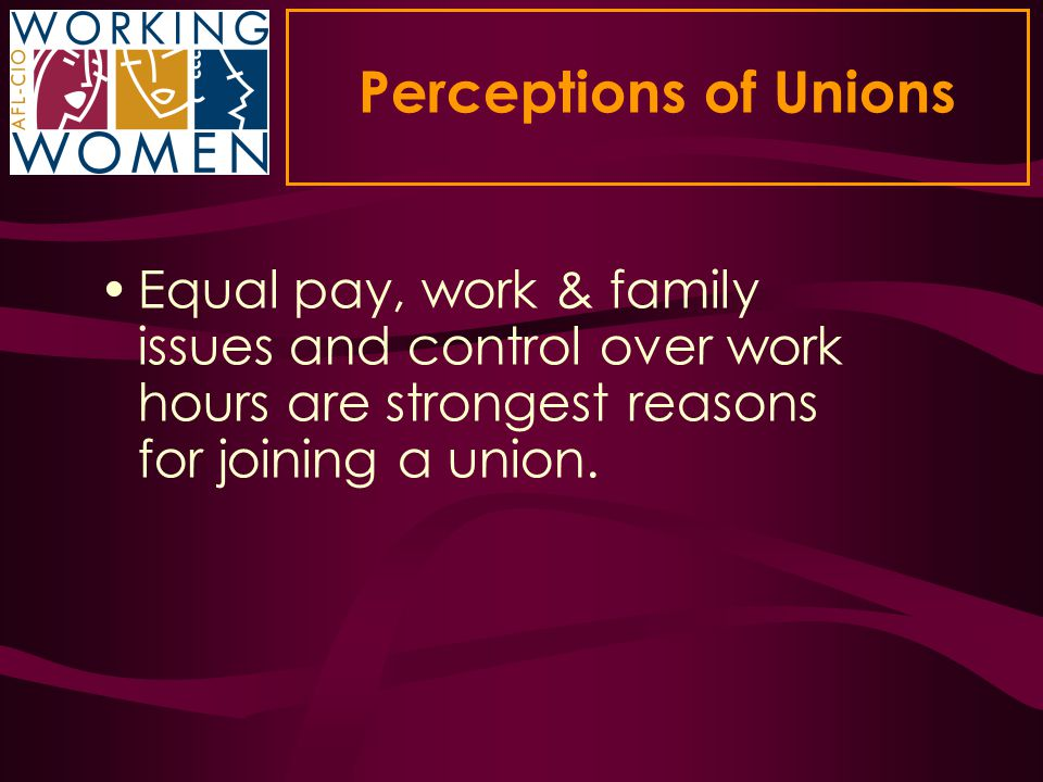 Perceptions of Unions Equal pay, work & family issues and control over work hours are strongest reasons for joining a union.