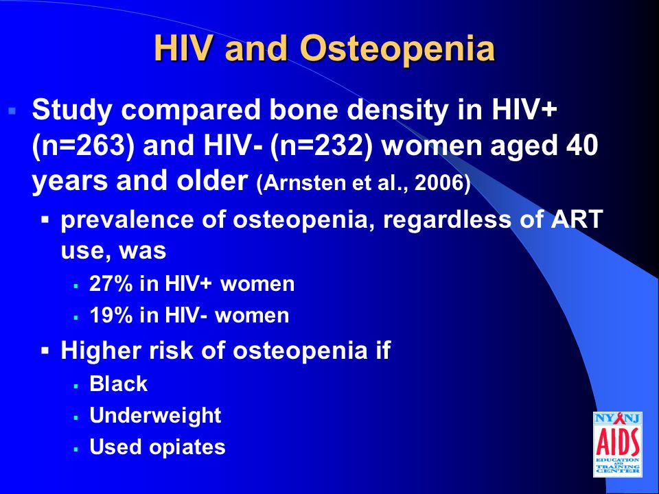HIV and Osteopenia  Study compared bone density in HIV+ (n=263) and HIV- (n=232) women aged 40 years and older (Arnsten et al., 2006)  prevalence of osteopenia, regardless of ART use, was  27% in HIV+ women  19% in HIV- women  Higher risk of osteopenia if  Black  Underweight  Used opiates