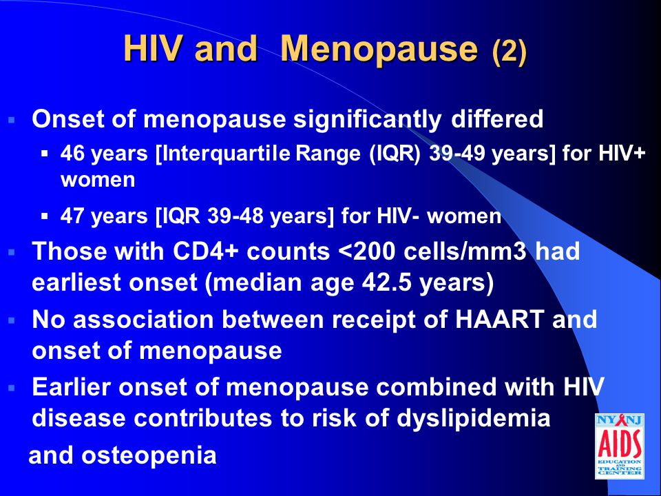 HIV and Menopause (2)  Onset of menopause significantly differed  46 years [Interquartile Range (IQR) 39-49 years] for HIV+ women  47 years [IQR 39-48 years] for HIV- women  Those with CD4+ counts <200 cells/mm3 had earliest onset (median age 42.5 years)  No association between receipt of HAART and onset of menopause  Earlier onset of menopause combined with HIV disease contributes to risk of dyslipidemia and osteopenia