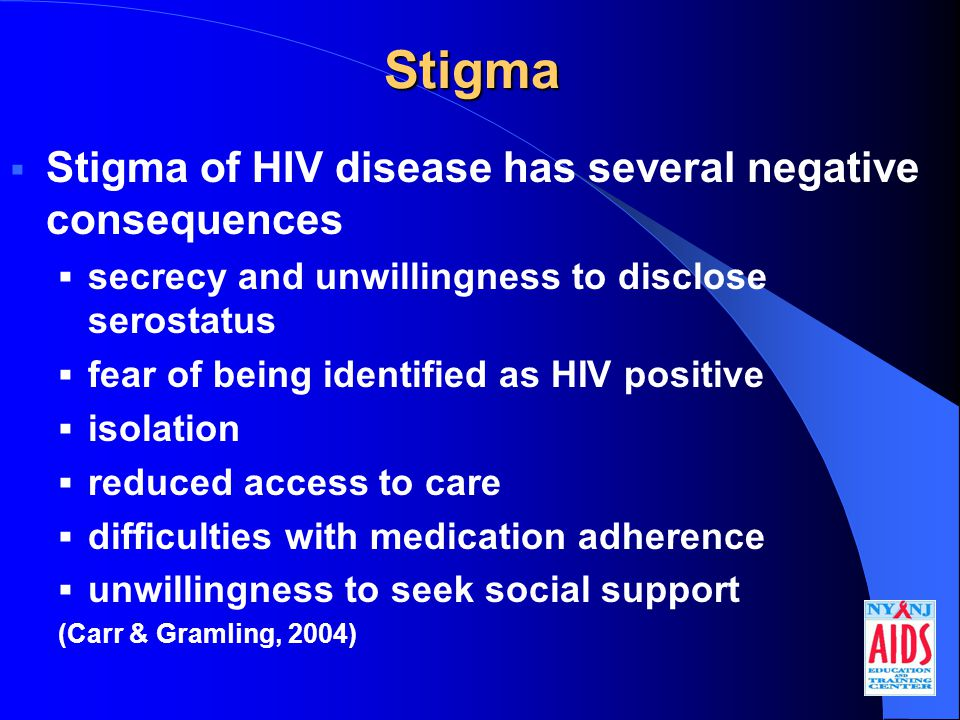Stigma  Stigma of HIV disease has several negative consequences  secrecy and unwillingness to disclose serostatus  fear of being identified as HIV positive  isolation  reduced access to care  difficulties with medication adherence  unwillingness to seek social support (Carr & Gramling, 2004)
