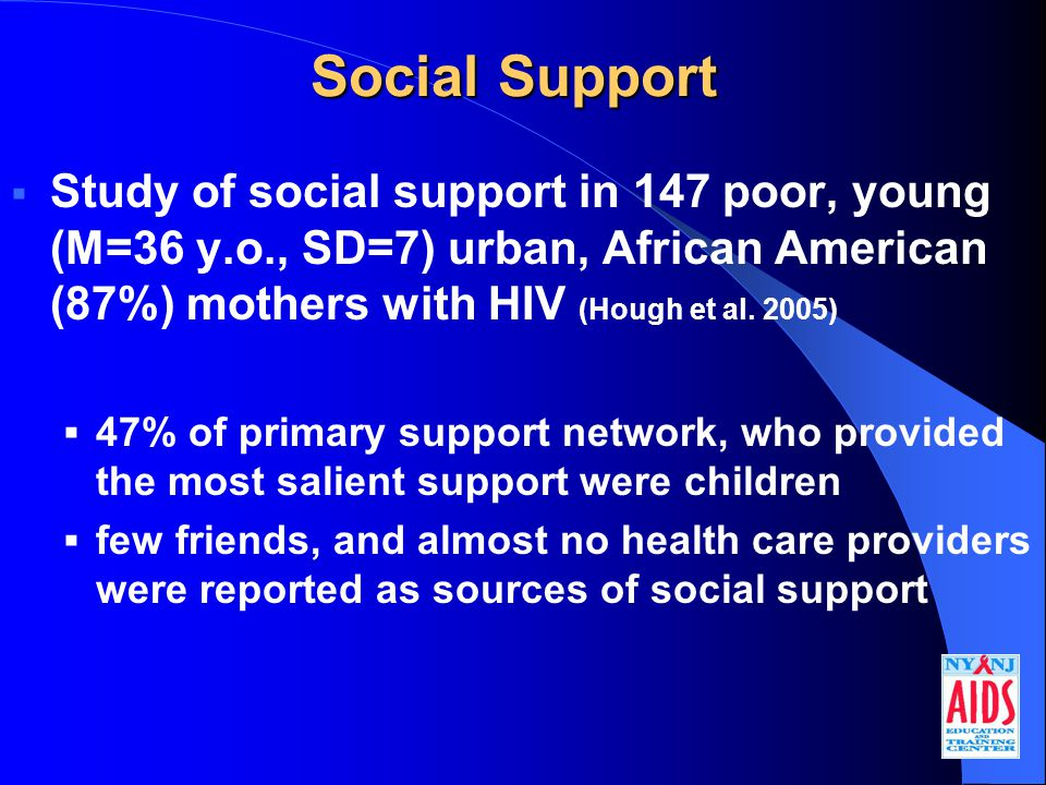 Social Support  Study of social support in 147 poor, young (M=36 y.o., SD=7) urban, African American (87%) mothers with HIV (Hough et al.