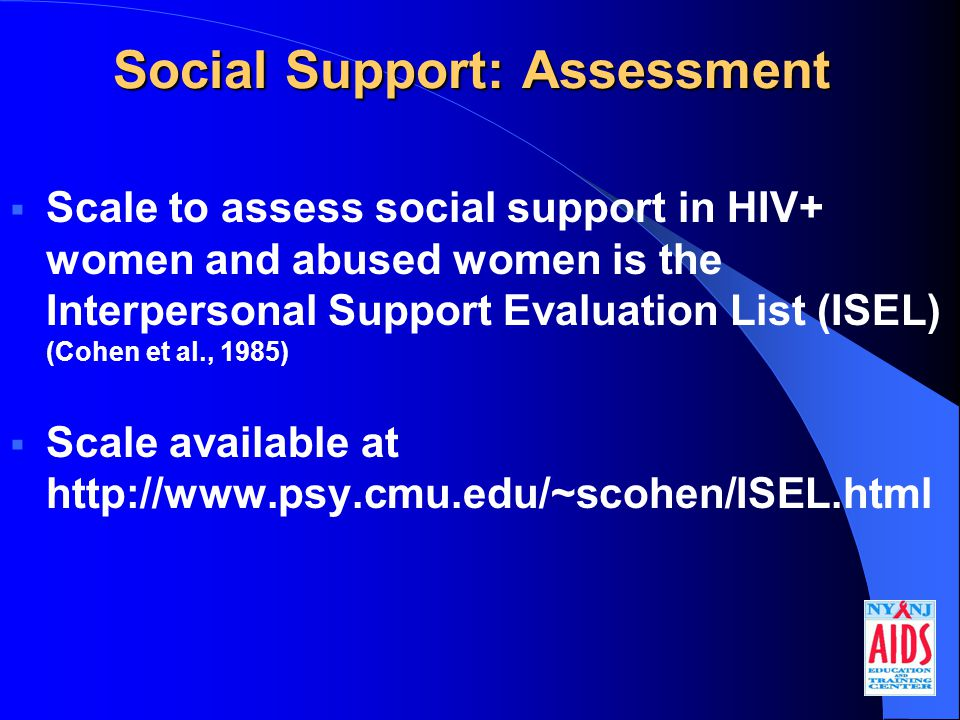 Social Support: Assessment  Scale to assess social support in HIV+ women and abused women is the Interpersonal Support Evaluation List (ISEL) (Cohen et al., 1985)  Scale available at http://www.psy.cmu.edu/~scohen/ISEL.html