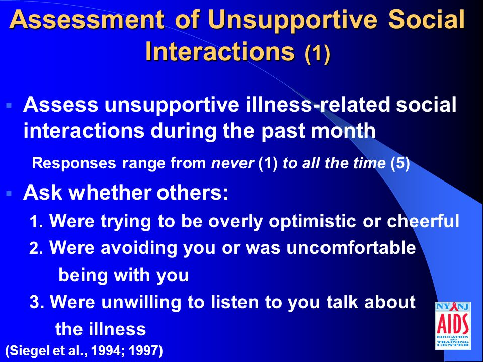 Assessment of Unsupportive Social Interactions (1)  Assess unsupportive illness-related social interactions during the past month Responses range from never (1) to all the time (5)  Ask whether others: 1.