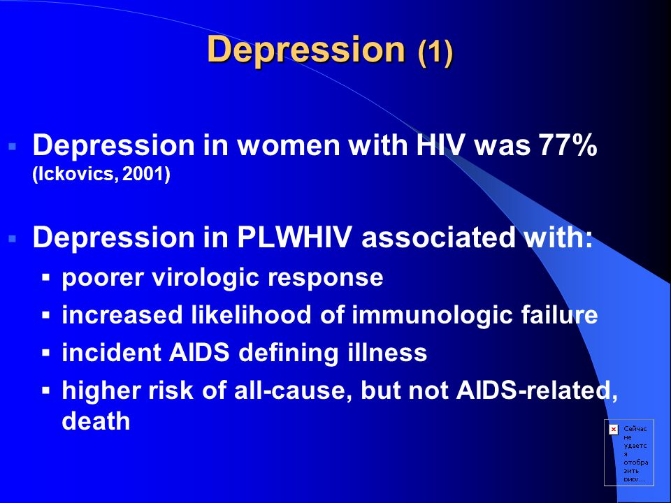 Depression (1)  Depression in women with HIV was 77% (Ickovics, 2001)  Depression in PLWHIV associated with:  poorer virologic response  increased likelihood of immunologic failure  incident AIDS defining illness  higher risk of all-cause, but not AIDS-related, death