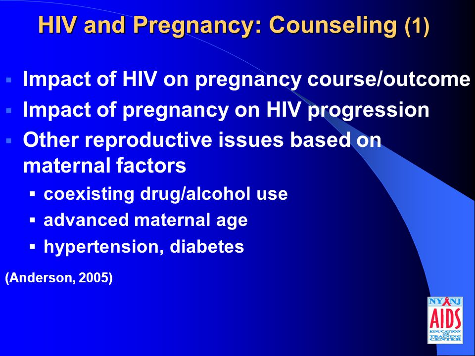 HIV and Pregnancy: Counseling (1)  Impact of HIV on pregnancy course/outcome  Impact of pregnancy on HIV progression  Other reproductive issues based on maternal factors  coexisting drug/alcohol use  advanced maternal age  hypertension, diabetes (Anderson, 2005)