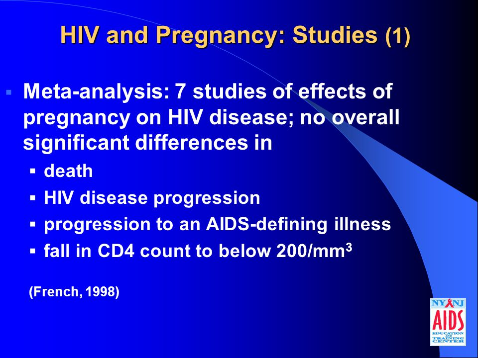 HIV and Pregnancy: Studies (1)  Meta-analysis: 7 studies of effects of pregnancy on HIV disease; no overall significant differences in  death  HIV disease progression  progression to an AIDS-defining illness  fall in CD4 count to below 200/mm 3 (French, 1998)