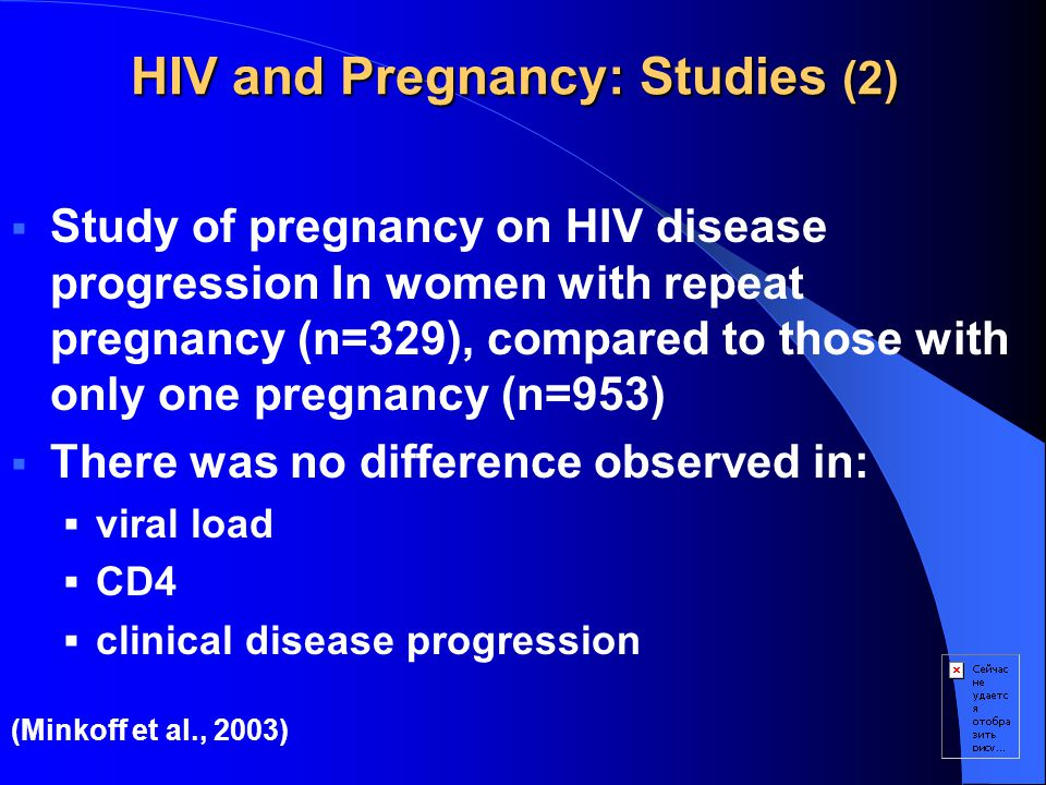 HIV and Pregnancy: Studies (2)  Study of pregnancy on HIV disease progression In women with repeat pregnancy (n=329), compared to those with only one pregnancy (n=953)  There was no difference observed in:  viral load  CD4  clinical disease progression (Minkoff et al., 2003)
