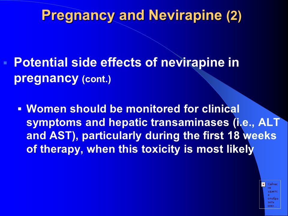 Pregnancy and Nevirapine (2)  Potential side effects of nevirapine in pregnancy (cont.)  Women should be monitored for clinical symptoms and hepatic transaminases (i.e., ALT and AST), particularly during the first 18 weeks of therapy, when this toxicity is most likely