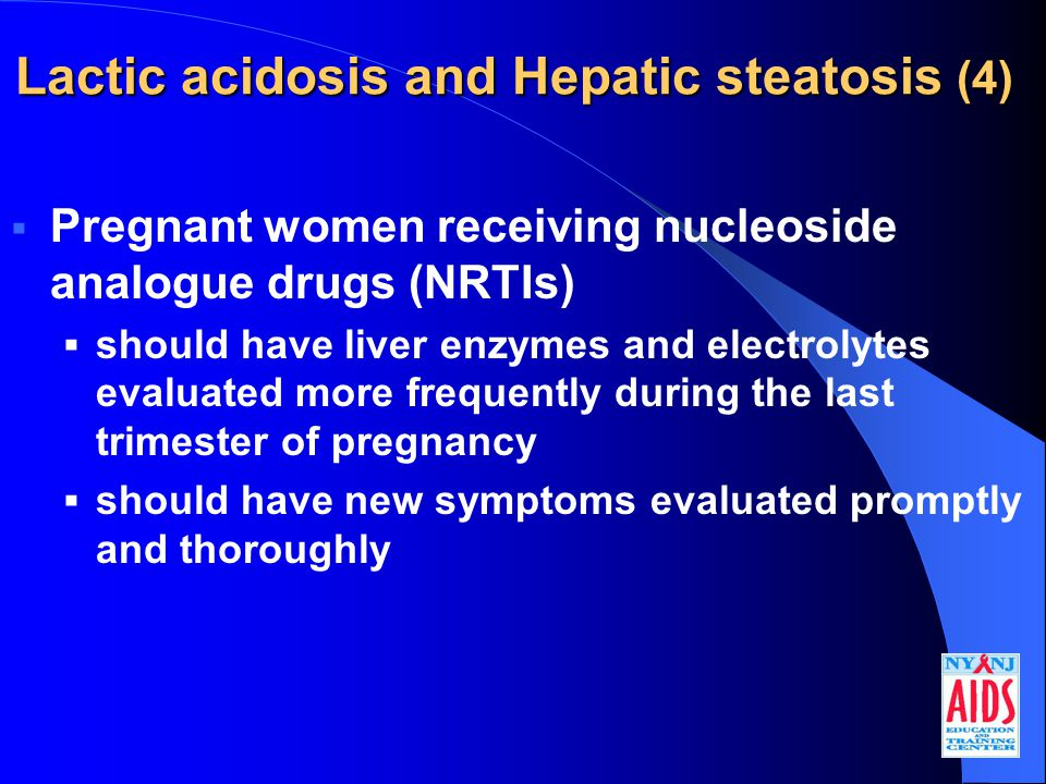 Lactic acidosis and Hepatic steatosis (4)  Pregnant women receiving nucleoside analogue drugs (NRTIs)  should have liver enzymes and electrolytes evaluated more frequently during the last trimester of pregnancy  should have new symptoms evaluated promptly and thoroughly
