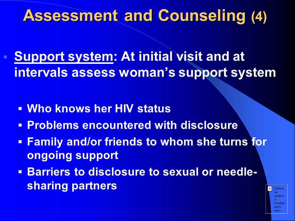 Assessment and Counseling (4)  Support system: At initial visit and at intervals assess woman's support system  Who knows her HIV status  Problems encountered with disclosure  Family and/or friends to whom she turns for ongoing support  Barriers to disclosure to sexual or needle- sharing partners