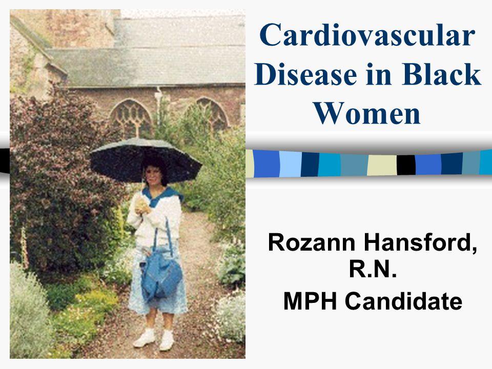Cardiovascular Disease in Black Women Rozann Hansford, R.N. MPH Candidate