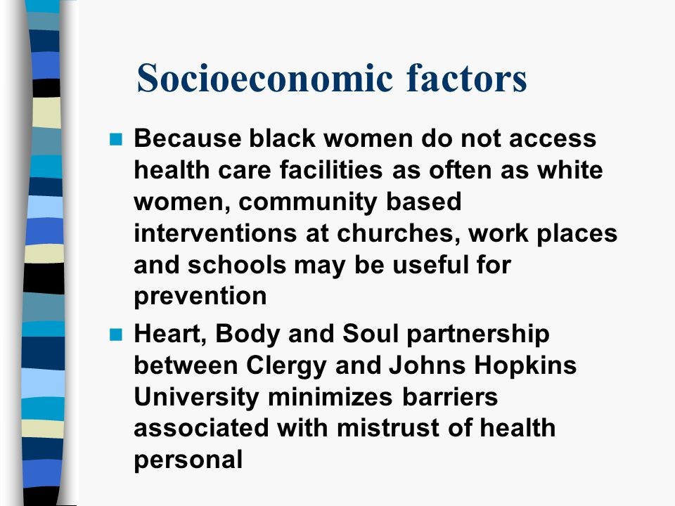 Socioeconomic factors Because black women do not access health care facilities as often as white women, community based interventions at churches, work places and schools may be useful for prevention Heart, Body and Soul partnership between Clergy and Johns Hopkins University minimizes barriers associated with mistrust of health personal