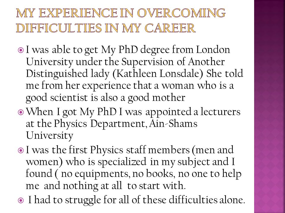  I was able to get My PhD degree from London University under the Supervision of Another Distinguished lady (Kathleen Lonsdale) She told me from her