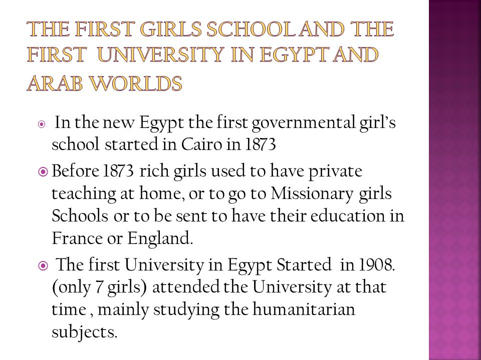  In the new Egypt the first governmental girl's school started in Cairo in 1873  Before 1873 rich girls used to have private teaching at home, or to