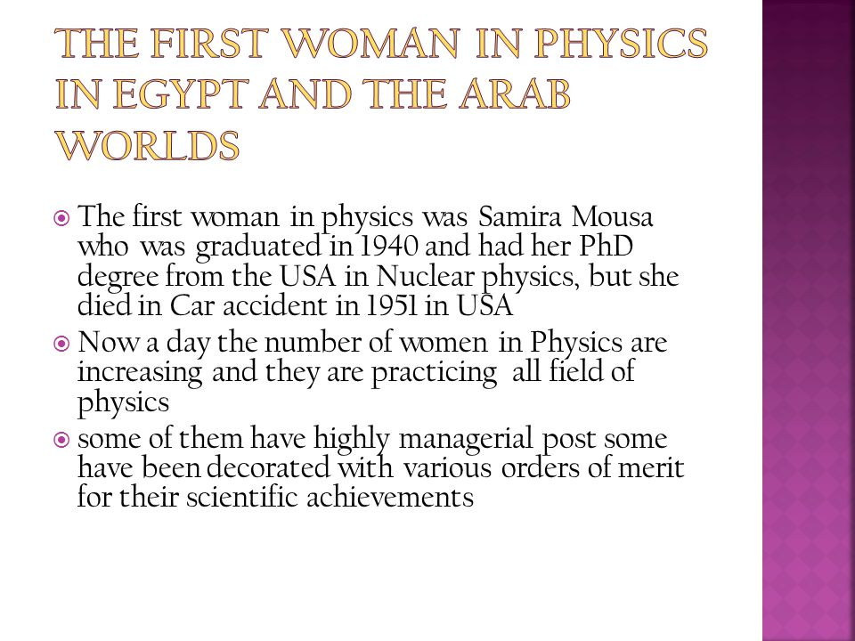 The first woman in physics was Samira Mousa who was graduated in 1940 and had her PhD degree from the USA in Nuclear physics, but she died in Car ac