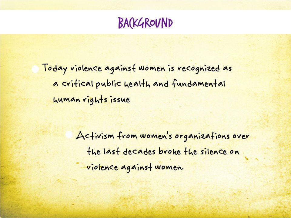Background Today violence against women is recognized as a critical public health and fundamental human rights issue Activism from women's organizations over the last decades broke the silence on violence against women.