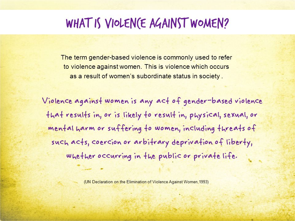 Types of violence Violence against women includes but is not limited to the following: Physical violence Hitting, slapping, punching, kicking, burning, cutting, or otherwise harming the body Sexual violence Rape (in or out of marriage), assault, attempted rape, forced prostitution, incest, coercion, female genital mutilation, sexual harassment, inappropriate/unwanted touching