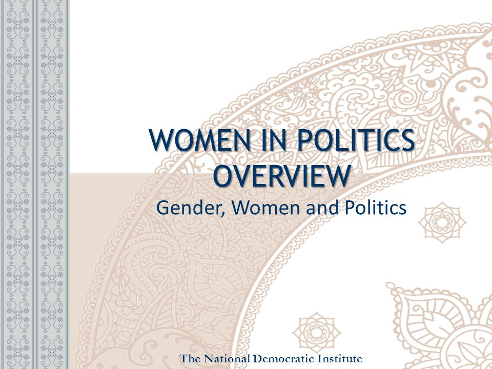 WOMEN IN POLITICS OVERVIEW WOMEN IN POLITICS OVERVIEW Gender, Women and Politics The National Democratic Institute