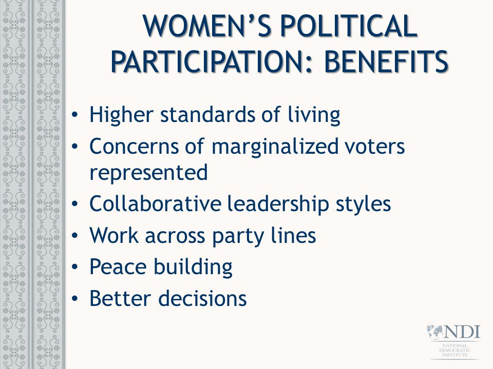 WOMEN'S POLITICAL PARTICIPATION: BENEFITS Higher standards of living Concerns of marginalized voters represented Collaborative leadership styles Work across party lines Peace building Better decisions