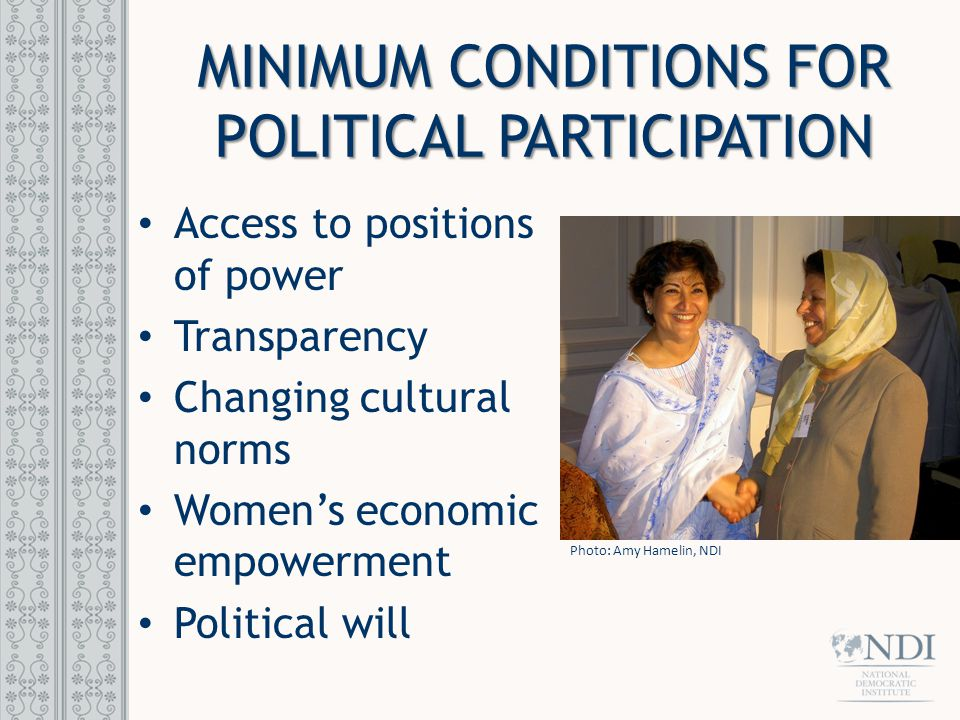 MINIMUM CONDITIONS FOR POLITICAL PARTICIPATION Access to positions of power Transparency Changing cultural norms Women's economic empowerment Political will Photo: Amy Hamelin, NDI
