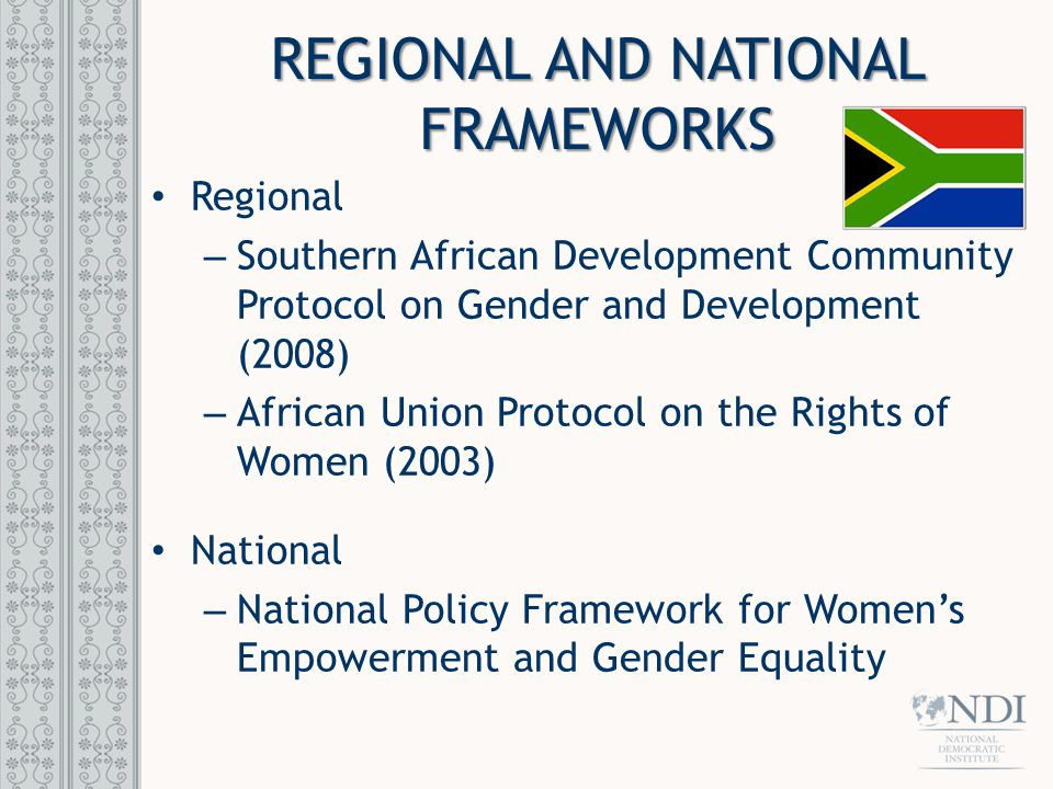 REGIONAL AND NATIONAL FRAMEWORKS Regional – Southern African Development Community Protocol on Gender and Development (2008) – African Union Protocol on the Rights of Women (2003) National – National Policy Framework for Women's Empowerment and Gender Equality